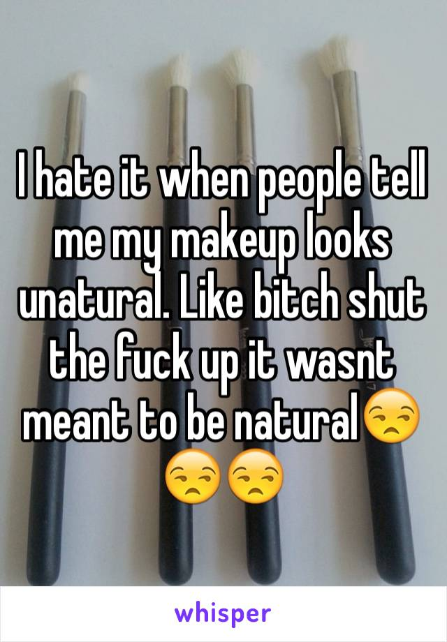I hate it when people tell me my makeup looks unatural. Like bitch shut the fuck up it wasnt meant to be natural😒😒😒