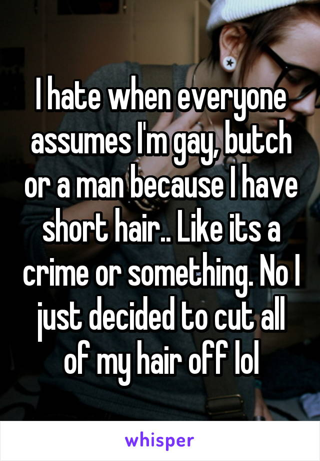 I hate when everyone assumes I'm gay, butch or a man because I have short hair.. Like its a crime or something. No I just decided to cut all of my hair off lol
