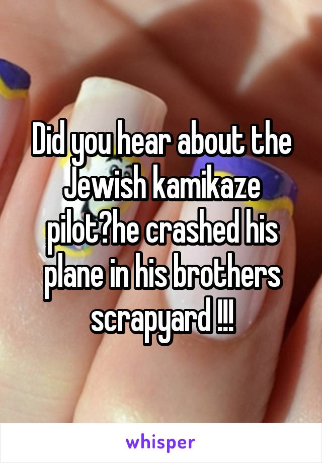 Did you hear about the Jewish kamikaze pilot?he crashed his plane in his brothers scrapyard !!!