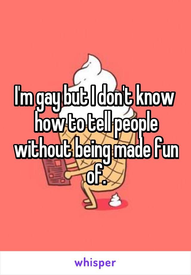 I'm gay but I don't know  how to tell people without being made fun of.