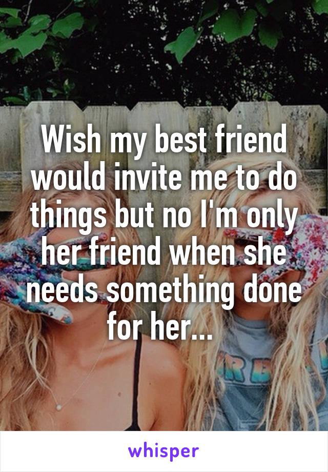 Wish my best friend would invite me to do things but no I'm only her friend when she needs something done for her...
