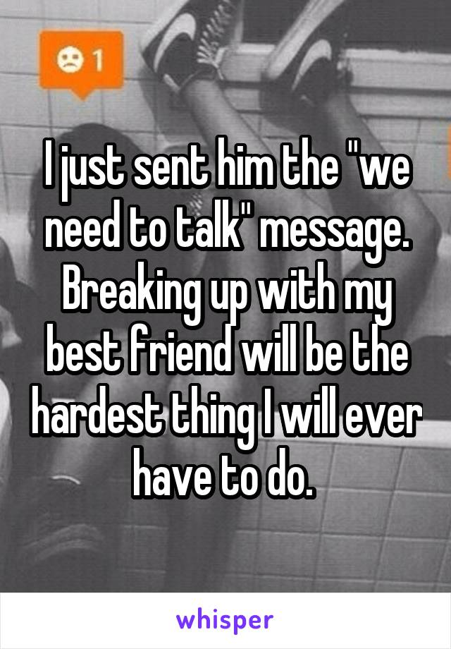 """I just sent him the """"we need to talk"""" message. Breaking up with my best friend will be the hardest thing I will ever have to do."""
