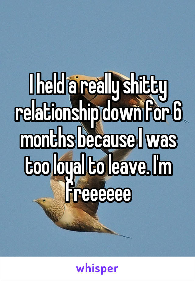 I held a really shitty relationship down for 6 months because I was too loyal to leave. I'm freeeeee