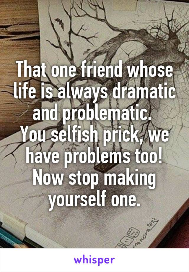 That one friend whose life is always dramatic and problematic.  You selfish prick, we have problems too! Now stop making yourself one.