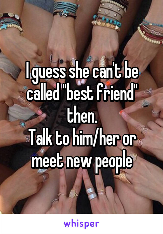 """I guess she can't be called """"best friend"""" then. Talk to him/her or meet new people"""