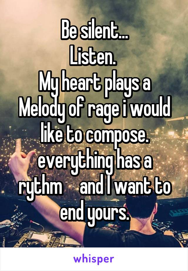 Be silent... Listen.  My heart plays a Melody of rage i would like to compose. everything has a rythm     and I want to end yours.