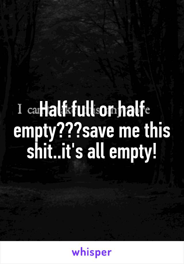 Half full or half empty???save me this shit..it's all empty!