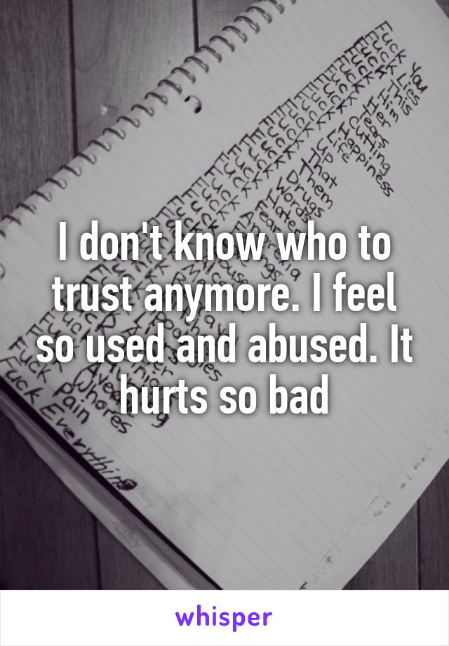 I don't know who to trust anymore. I feel so used and abused. It hurts so bad