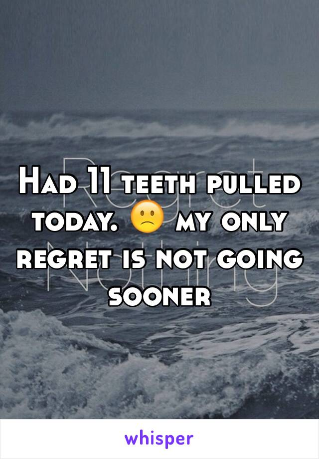 Had 11 teeth pulled today. 🙁 my only regret is not going sooner
