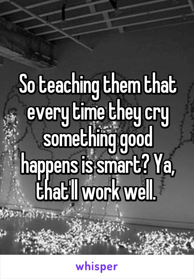 So teaching them that every time they cry something good happens is smart? Ya, that'll work well.