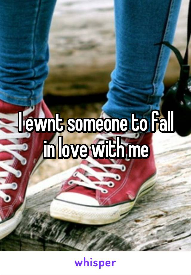 I ewnt someone to fall in love with me