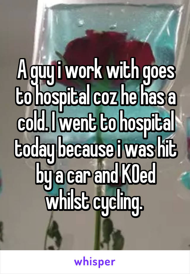 A guy i work with goes to hospital coz he has a cold. I went to hospital today because i was hit by a car and KOed whilst cycling.