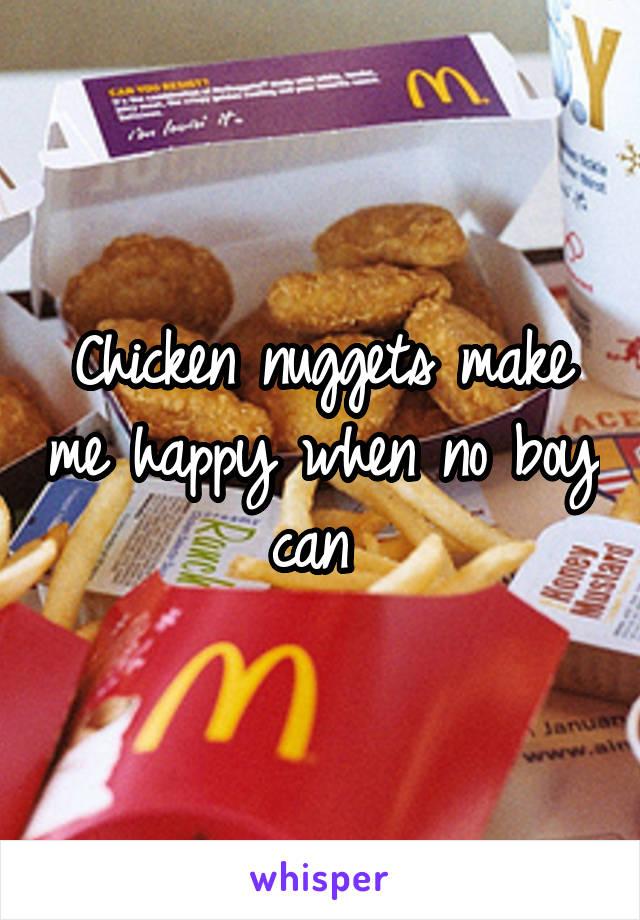 Chicken nuggets make me happy when no boy can