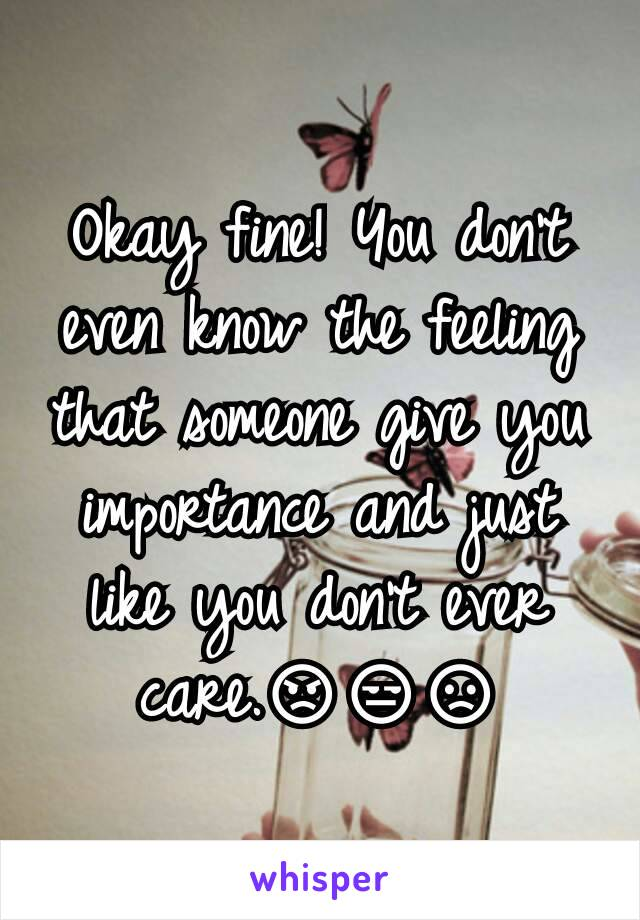 Okay fine! You don't even know the feeling that someone give you importance and just like you don't ever care.😡😒😞