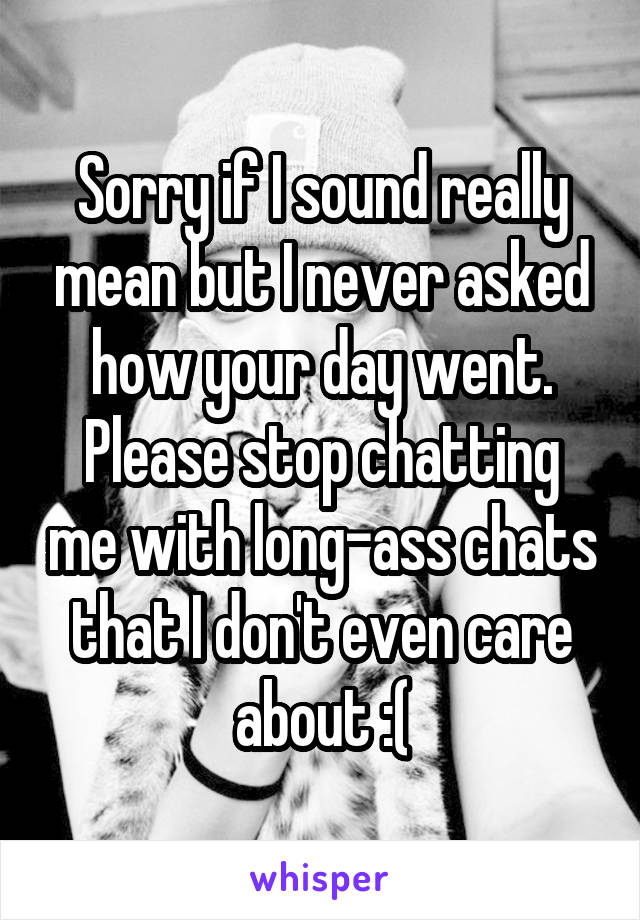 Sorry if I sound really mean but I never asked how your day went. Please stop chatting me with long-ass chats that I don't even care about :(