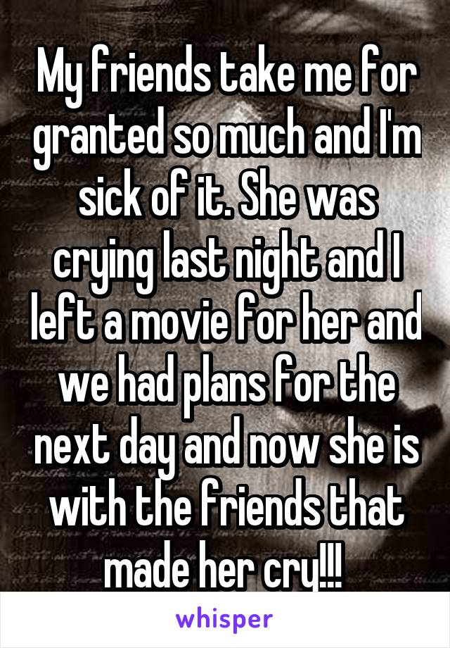 My friends take me for granted so much and I'm sick of it. She was crying last night and I left a movie for her and we had plans for the next day and now she is with the friends that made her cry!!!