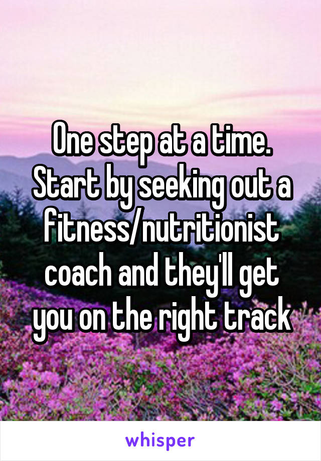 One step at a time. Start by seeking out a fitness/nutritionist coach and they'll get you on the right track