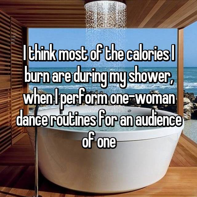 I think most of the calories I burn are during my shower, when I perform one-woman dance routines for an audience of one