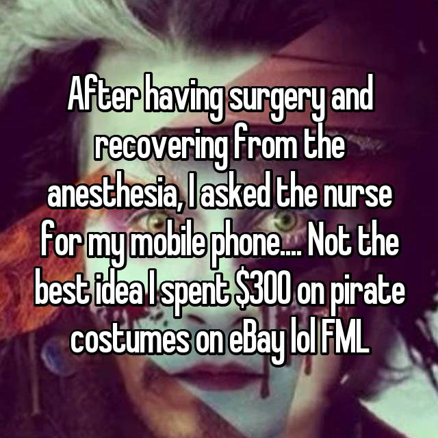 After having surgery and recovering from the anesthesia, I asked the nurse for my mobile phone.... Not the best idea I spent $300 on pirate costumes on eBay lol FML