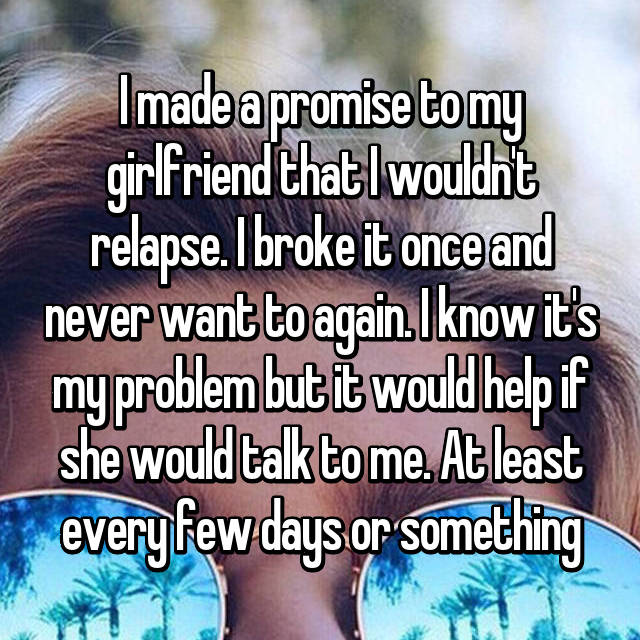 I made a promise to my girlfriend that I wouldn't relapse. I broke it once and never want to again. I know it's my problem but it would help if she would talk to me. At least every few days or something