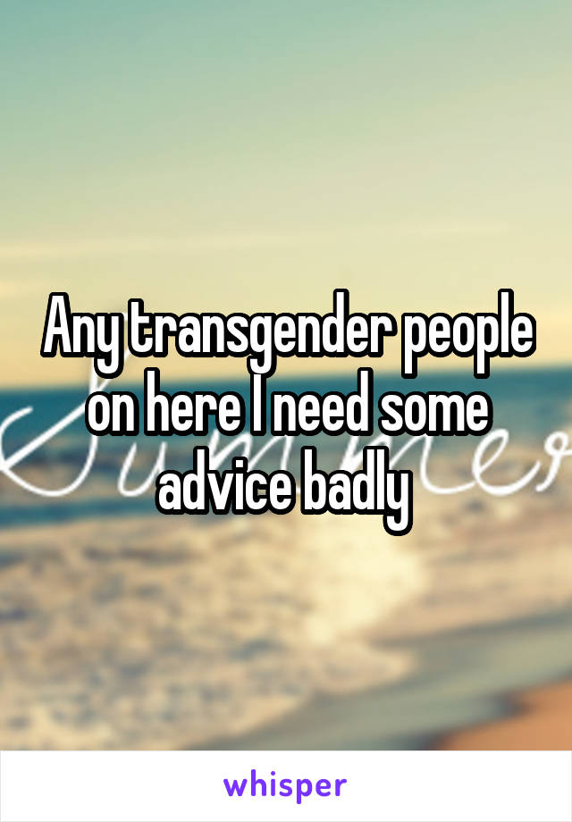Any transgender people on here I need some advice badly