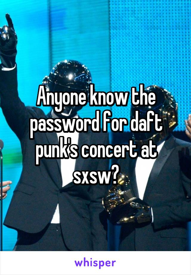 Anyone know the password for daft punk's concert at sxsw?