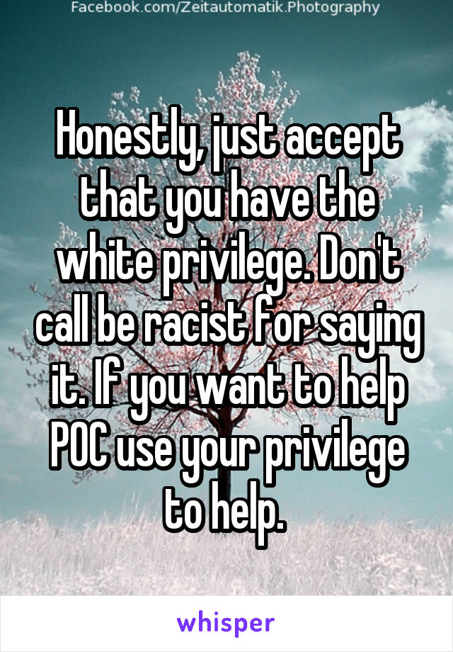 Honestly, just accept that you have the white privilege. Don't call be racist for saying it. If you want to help POC use your privilege to help.