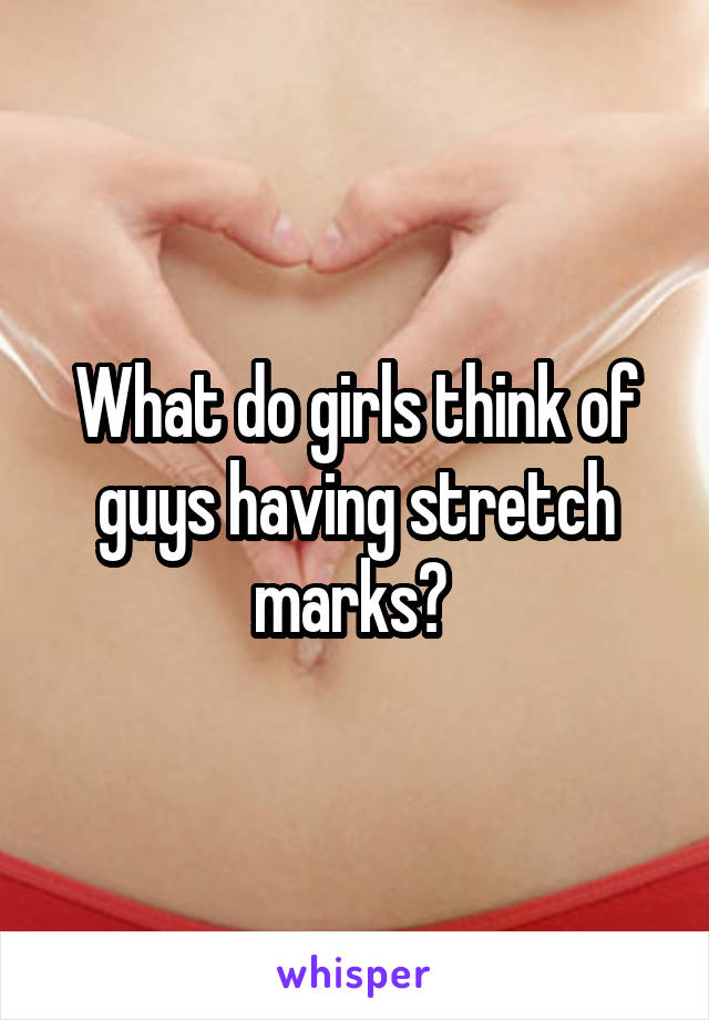 What do girls think of guys having stretch marks?