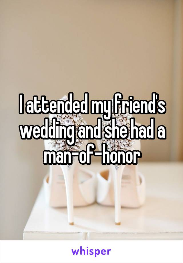 I attended my friend's wedding and she had a man-of-honor