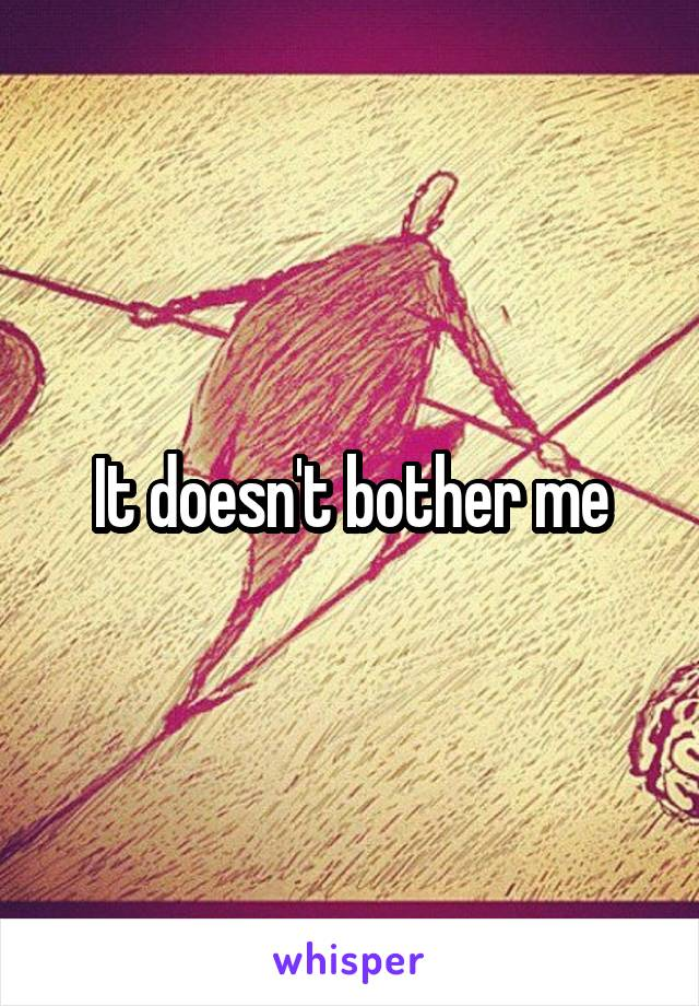 It doesn't bother me