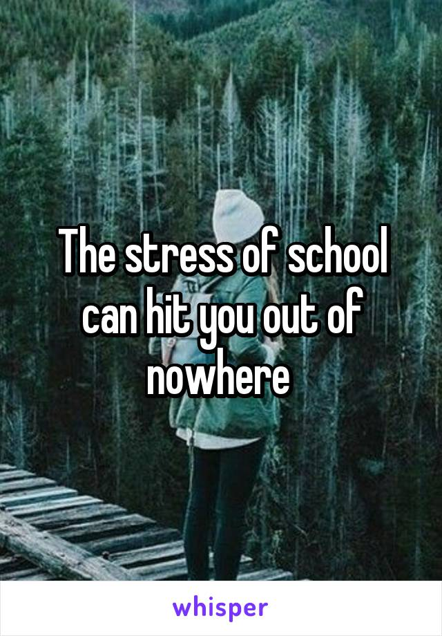 The stress of school can hit you out of nowhere