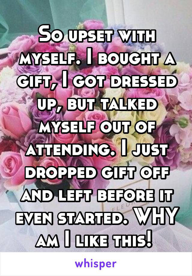 So upset with myself. I bought a gift, I got dressed up, but talked myself out of attending. I just dropped gift off and left before it even started. WHY am I like this!