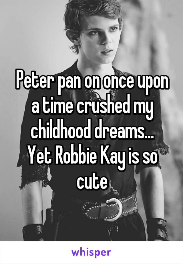 Peter pan on once upon a time crushed my childhood dreams... Yet Robbie Kay is so cute