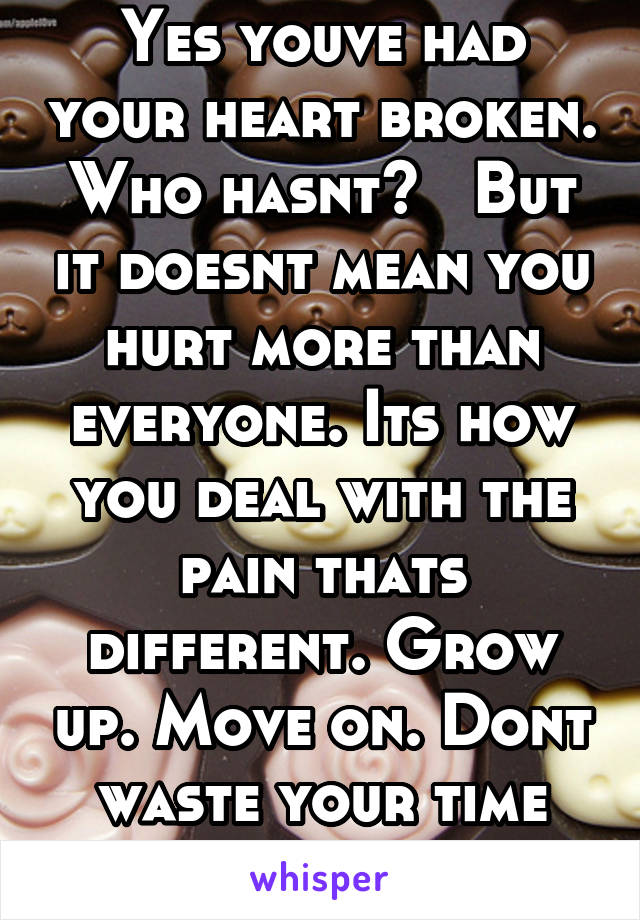 Yes youve had your heart broken. Who hasnt?   But it doesnt mean you hurt more than everyone. Its how you deal with the pain thats different. Grow up. Move on. Dont waste your time being bitter.