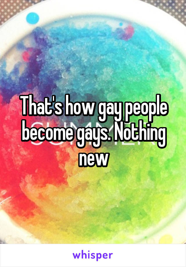 That's how gay people become gays. Nothing new