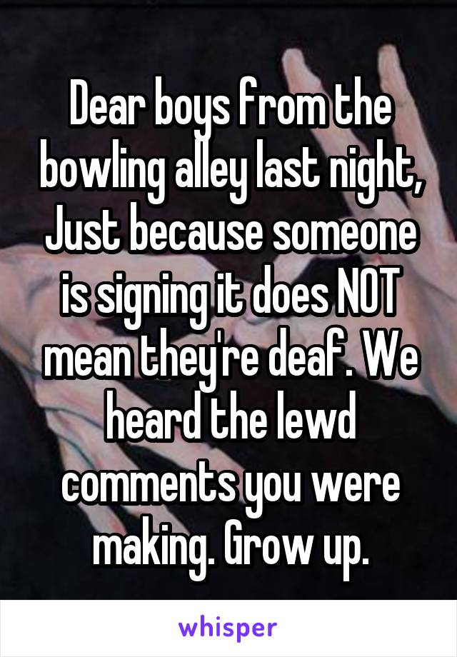 Dear boys from the bowling alley last night, Just because someone is signing it does NOT mean they're deaf. We heard the lewd comments you were making. Grow up.
