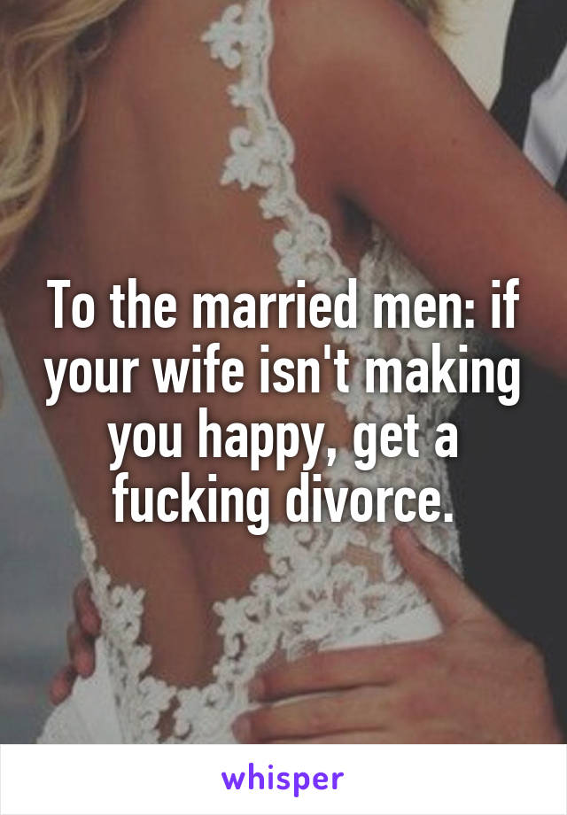 To the married men: if your wife isn't making you happy, get a fucking divorce.