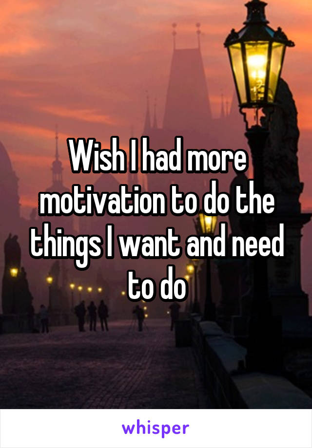 Wish I had more motivation to do the things I want and need to do