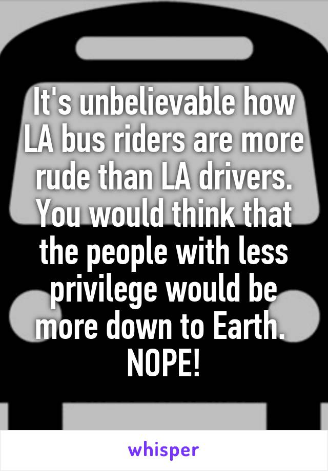 It's unbelievable how LA bus riders are more rude than LA drivers. You would think that the people with less privilege would be more down to Earth.  NOPE!