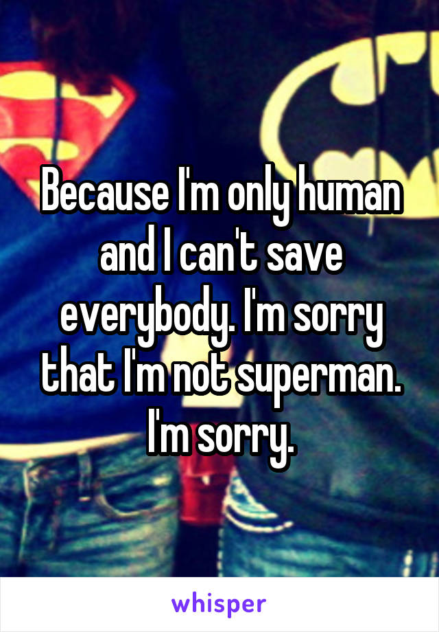 Because I'm only human and I can't save everybody. I'm sorry that I'm not superman. I'm sorry.