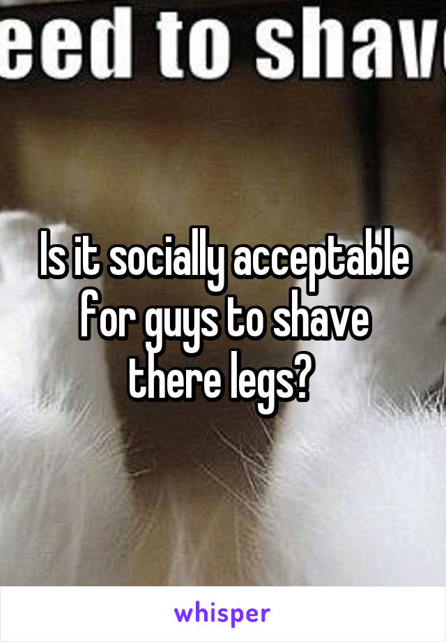 Is it socially acceptable for guys to shave there legs?
