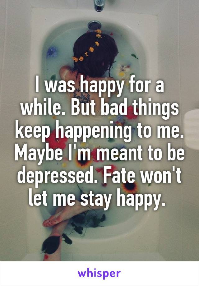 I was happy for a while. But bad things keep happening to me. Maybe I'm meant to be depressed. Fate won't let me stay happy.
