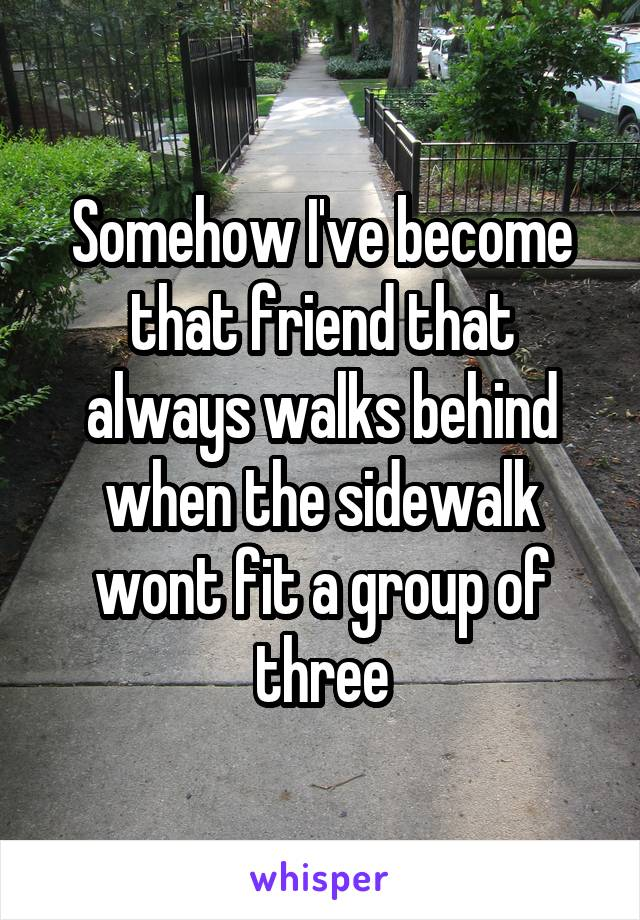 Somehow I've become that friend that always walks behind when the sidewalk wont fit a group of three