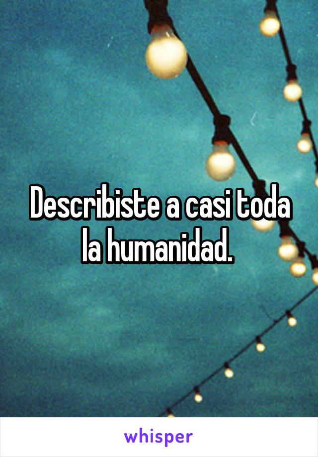 Describiste a casi toda la humanidad.