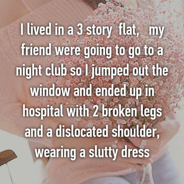 I lived in a 3 story  flat,   my friend were going to go to a night club so I jumped out the window and ended up in hospital with 2 broken legs and a dislocated shoulder, wearing a slutty dress💄💋👠