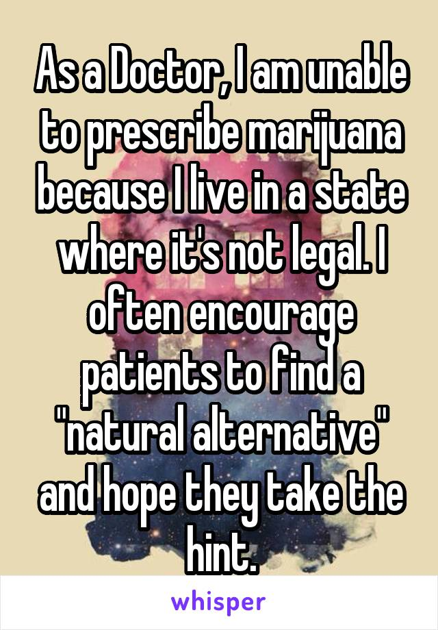 """As a Doctor, I am unable to prescribe marijuana because I live in a state where it's not legal. I often encourage patients to find a """"natural alternative"""" and hope they take the hint."""
