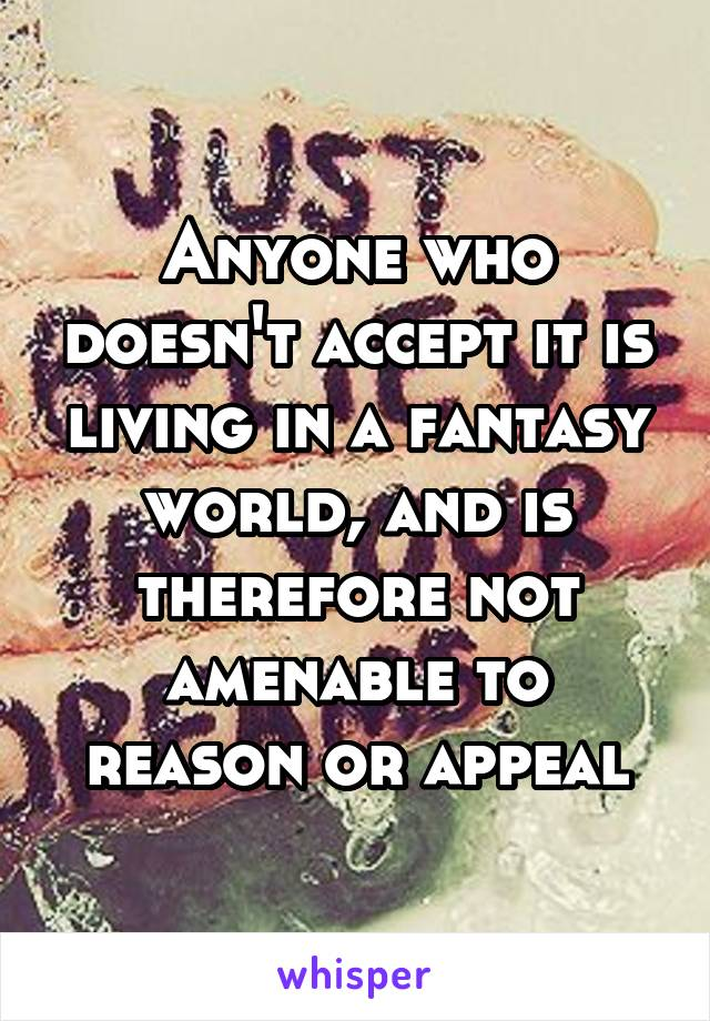 Anyone who doesn't accept it is living in a fantasy world, and is therefore not amenable to reason or appeal