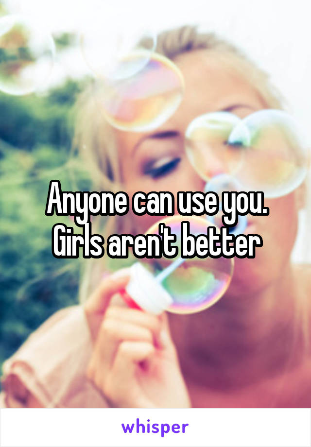 Anyone can use you. Girls aren't better