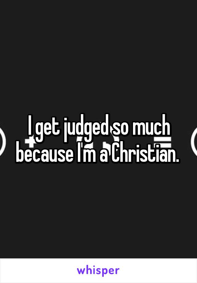 I get judged so much because I'm a Christian.