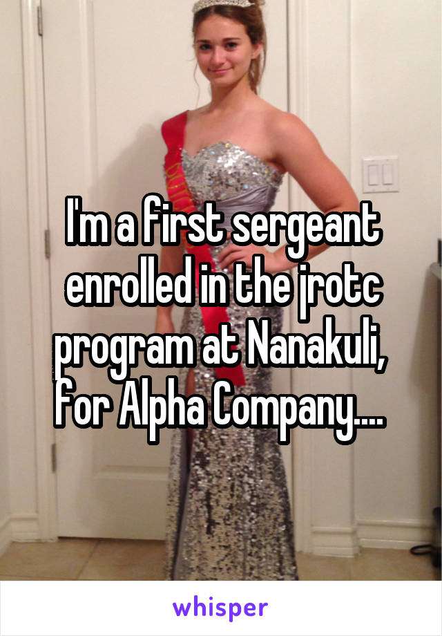 I'm a first sergeant enrolled in the jrotc program at Nanakuli,  for Alpha Company....